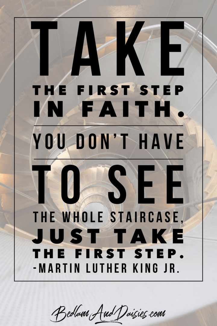 Take the first step in faith. You don't have to see the whole staircase, just take the first step. - Martin Luther King Jr quote