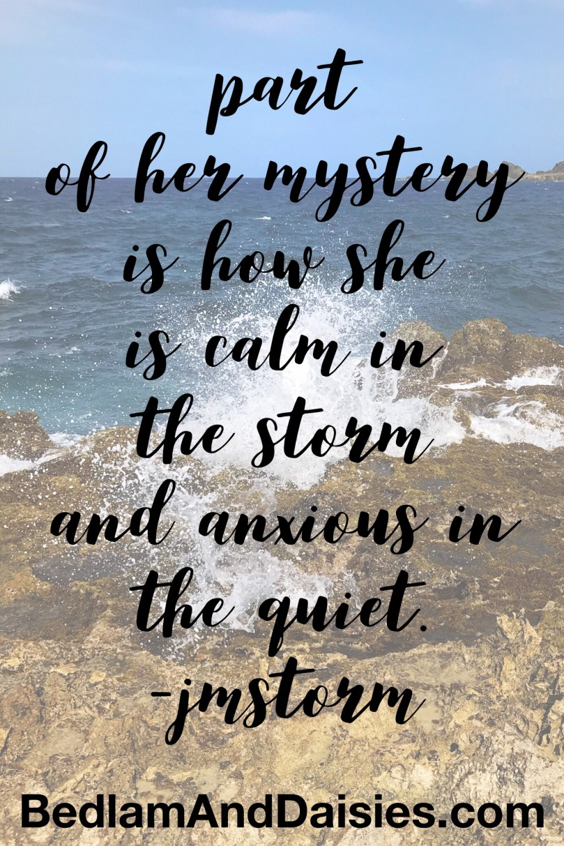 Part of her mystery is how she is calm in the storm and anxious in the quiet. -jmstorm quote