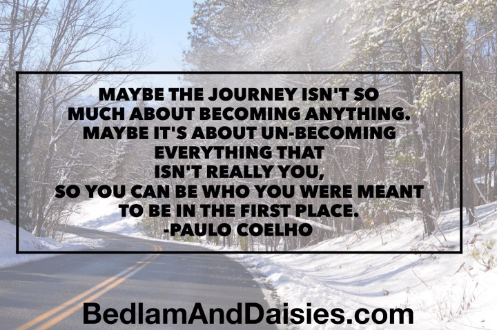 Maybe the journey isn't so much about becoming anything. Maybe it's about un-becoming everything that isn't really you, so you can be who you were meant to be in the first place. -Paulo Coelho quote