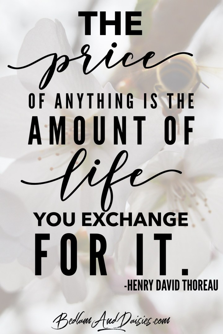 The price of anything is the amount of life you exchange for it. - Henry David Thoreau