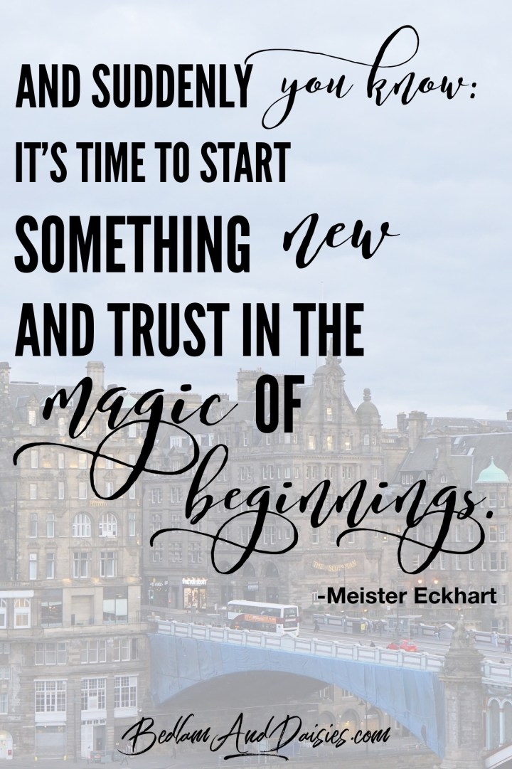 And suddenly you know; It's time to start something new and trust in the magic of beginnings. -Meister Eckhart