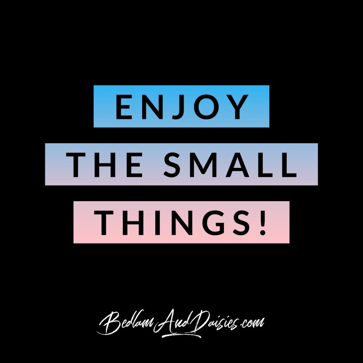 Enjoy the Small Things!  For even more quotes be sure to check out my blog.