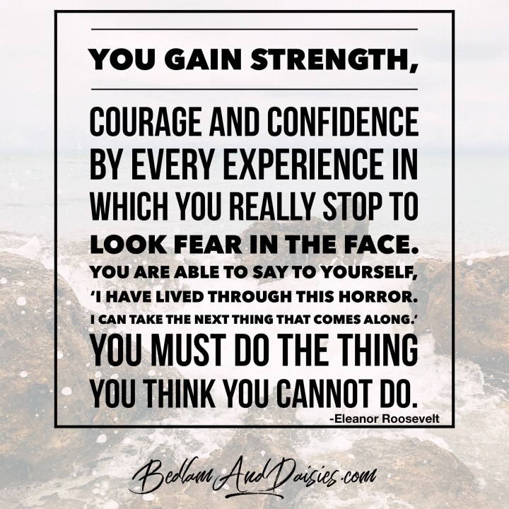 You gain strength, courage and confidence by every experience in which you really stop to look fear in the face.  You are able to say to yourself, 'I have lived through this horror. I can take the next thing that comes along.' You must do the thing you think you cannot do. -Eleanor Roosevelt.