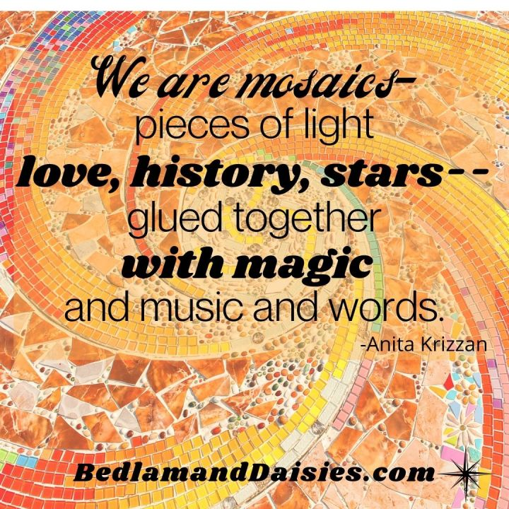 We are mosaics- pieces of light love, history, stars-- glued together with magic and music and words. -Anita Krizzan