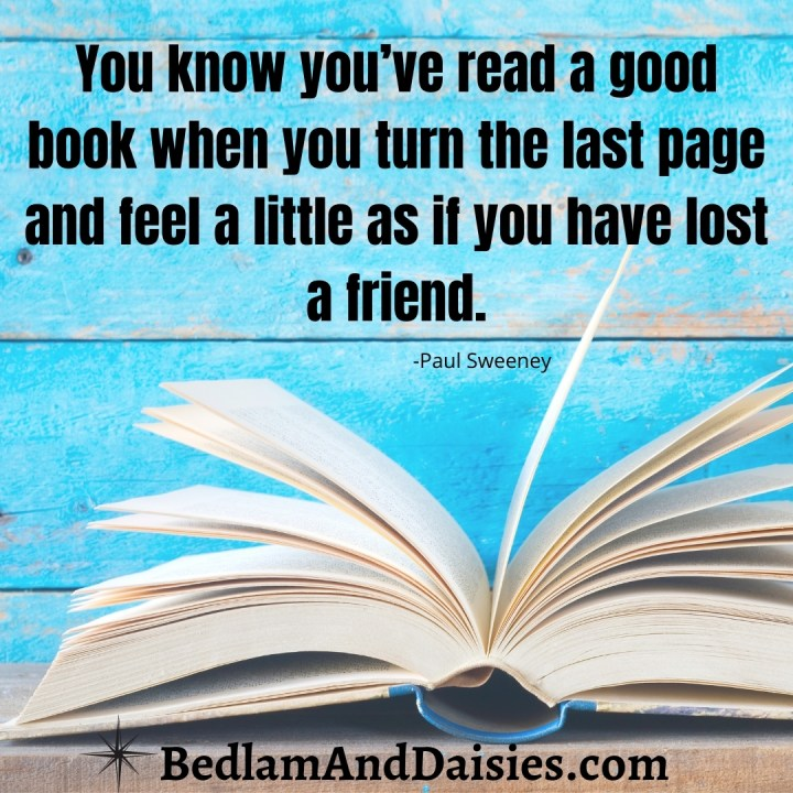 You know you've read a good book when you turn the last page and feel a little as if you have lost a friend. - Paul Sweeney  In my goal to read 100 books, I've found this quote to be true.