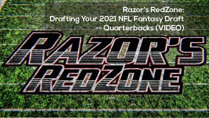 Razor's RedZone- Drafting Your 2021 NFL Fantasy Draft -- Quarterbacks (VIDEO)