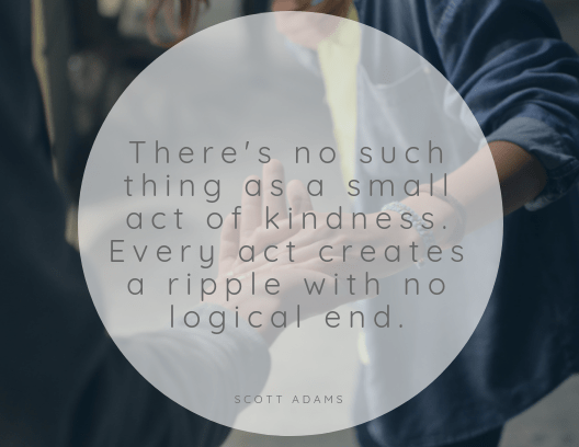 """""""There's no such thing as a small act of kindness. Every act creates a ripple with no logical end."""" - Scott Adams quote return to civility #308"""