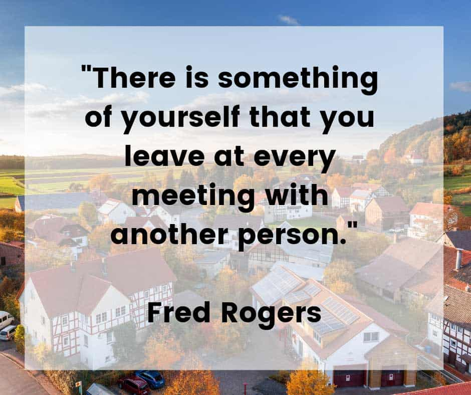 Every interaction with another person affects them both. Mister Rogers Neighborhood was a children's show which ran for 31 seasons on public television. The show brought a positive message of love and caring to millions of children every day. Mister Rogers truly changed the world for better.