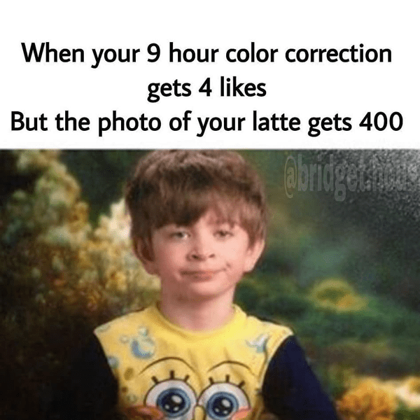 When your 9 hour color correction gets 4 likes but the photo of your latte gets 400 - funny meme - Behindthechair.com's Top Instagram Memes of 2018