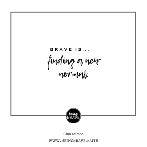 Brave is...finding a new normal www.beingbrave.faith
