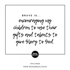 Brave is..encouraging my children to use their gifts and talents to give glory to God.
