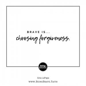 Being Brave. Faith Brave is...choosing forgiveness.