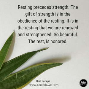 Resting precedes strength. The gift of strength is int he obedience fo the resting. It is in the resitng that we are renewed and strengthened. So beautiful. The rest, is honored.