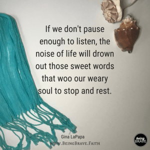 If we don't pause enough to listen, the noise of life will drown out those sweet words that woo our weary soul to stop and rest.