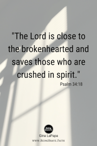 "Being Brave.Faith ""The Lord is close to the brokenhearted and saves those who are crushed in spirit."" Psalm 34:18"