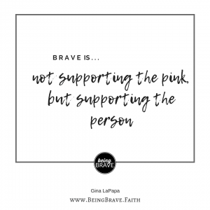 "brave is...not supporting the pink but supporting the person. ""Please Don't Wear Pink for Me."" BeingBrave.Faith"