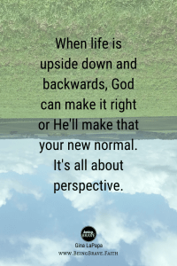 www.beingbrave.faith When Life is upside down and backwards, God can make it right or He'll make that your new normal. It's all about perspective.