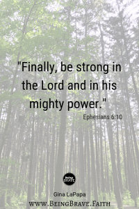 "www.beingbrave.faith ""Finally, be strong in the Lord and in his mighty power."" Ephesians 6:10"