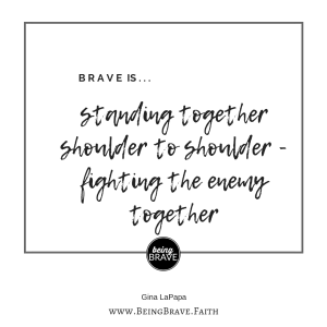 www.beingbrave.faith. Gina LaPapa Brave is...standing together shoulder to shoulder - fighting the enemy together.