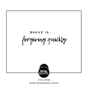 Brave is...forgiving quickly. www.beingbrave.faith