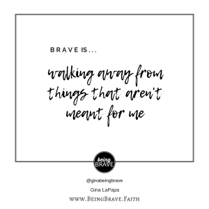Brave is...walking away from things that aren't meant for me. www.beingbrave.faith. Gina LaPapa