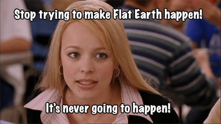 stop trying to make flat earth happen