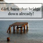 Girl, Burn Down That Bridge Already!