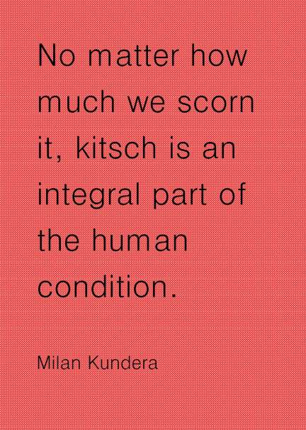 No matter how much we scorn it, kitsch is an integral part of the human condition. Milan Kundera #quotes