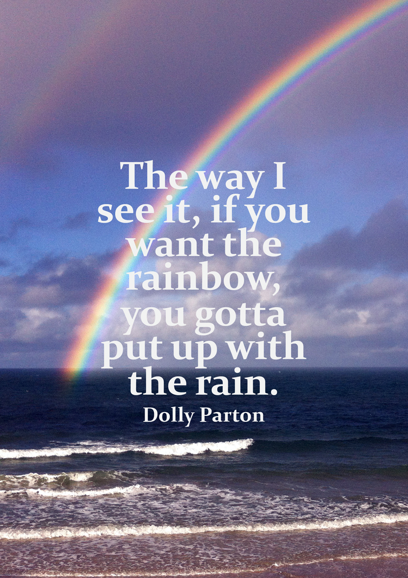 #Dolly Parton #quote The way I see it, if you want the rainbow you gotta put up with the rain