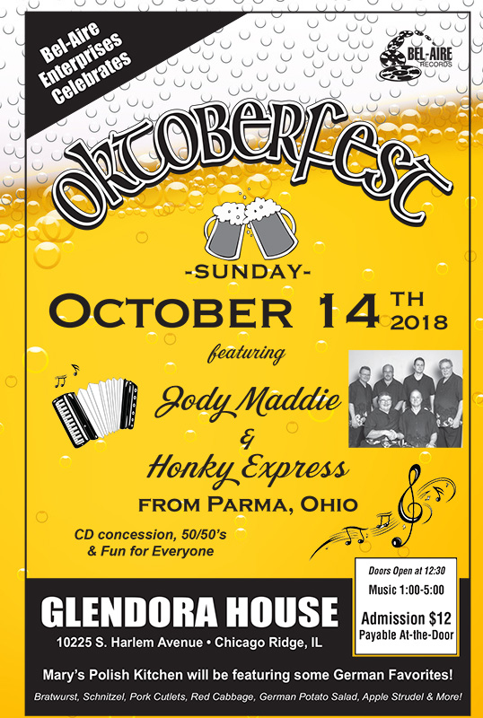 Bel-Aire Enterprises Celebrates Oktoberfest Sunday, October 14, 2018 Featuring Jody Maddie & Honky Express from Parma, Ohio Printable 2018 Oktoberfest Flyer Glendora House 10225 S. Harlem Ave. Chicago Ridge, IL http://www.glendorabanquets.net/ Doors Open at 12:30 PM Admission $12 at the Door Music 1:00 to 5:00 PM