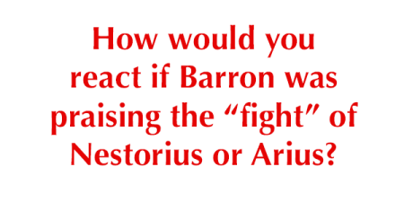 "How would you react if Barron was praising the ""fight"" of Nestorius or Arius?"