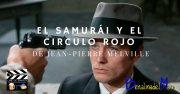 El Samurái y El Circulo Rojo de Jean-Pierre MelvilleEl Samurái y El Círculo Rojo de Jean-Pierre Melville