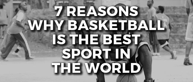 7 Reasons Why Basketball is the Best Sport in the World
