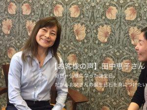 お父さんの命日は仏様になった誕生日。だからその誕生日石を選びました。|【お客様インタビュー】田中恵子さん