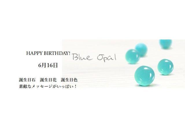 6月16日生まれのあなた。お誕生日おめでとうございます。誕生石はブルーオパール、意味と誕生花、プレゼントは?