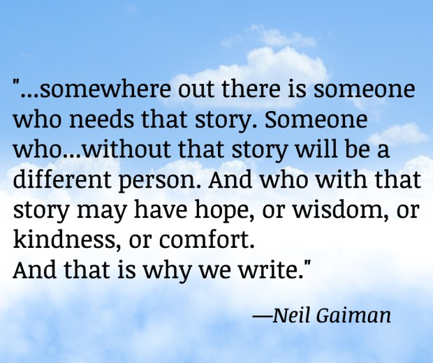 """Somewhere out there is someone who needs that story. Someone who...without that story will be a different person. And who with that story may have hope, or wisdom, or kindness, or comfort. And that is why we write."""
