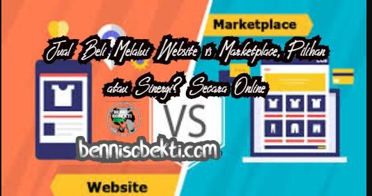 Jual Beli Melalui Website vs Marketplace, Pilihan atau Sinergi? Secara Online
