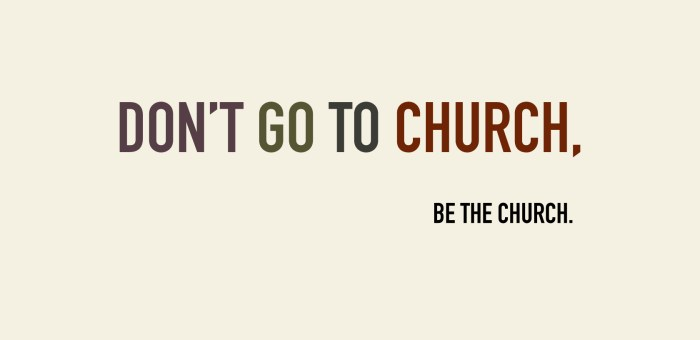 Don't Go to Church, Be the Church – Part I