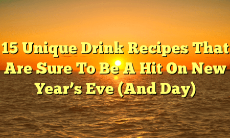 15 Unique Drink Recipes That Are Sure To Be A Hit On New Year's Eve (And Day)