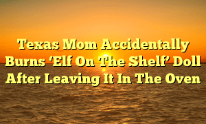 Texas Mom Accidentally Burns 'Elf On The Shelf' Doll After Leaving It In The Oven