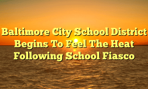 Baltimore City School District Begins To Feel The Heat Following School Fiasco
