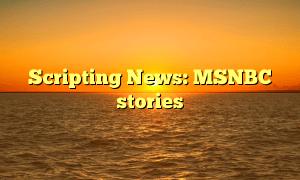 Scripting News: MSNBC stories