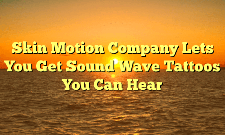 Skin Motion Company Lets You Get Sound Wave Tattoos You Can Hear