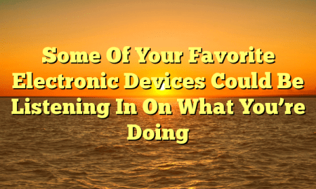 Some Of Your Favorite Electronic Devices Could Be Listening In On What You're Doing