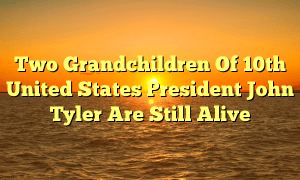 Two Grandchildren Of 10th United States President John Tyler Are Still Alive