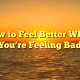 How to Feel Better When You're Feeling Bad