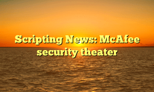 Scripting News: McAfee security theater