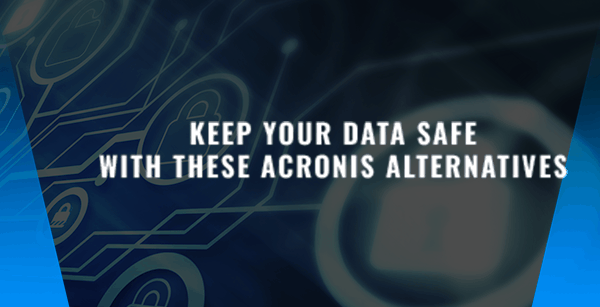 Keep Your Data Safe With These Acronis Alternatives