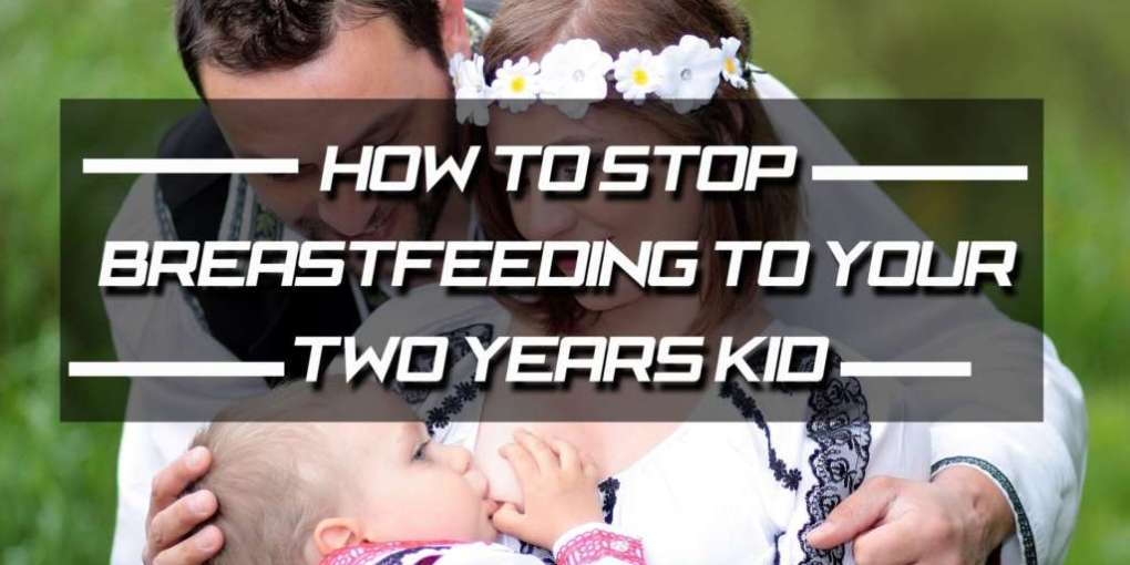 How to stop breastfeeding to your two years kid?