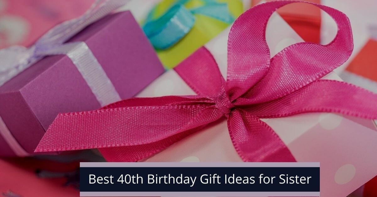 Best 40th Birthday Gift Ideas For Sister Of 2021